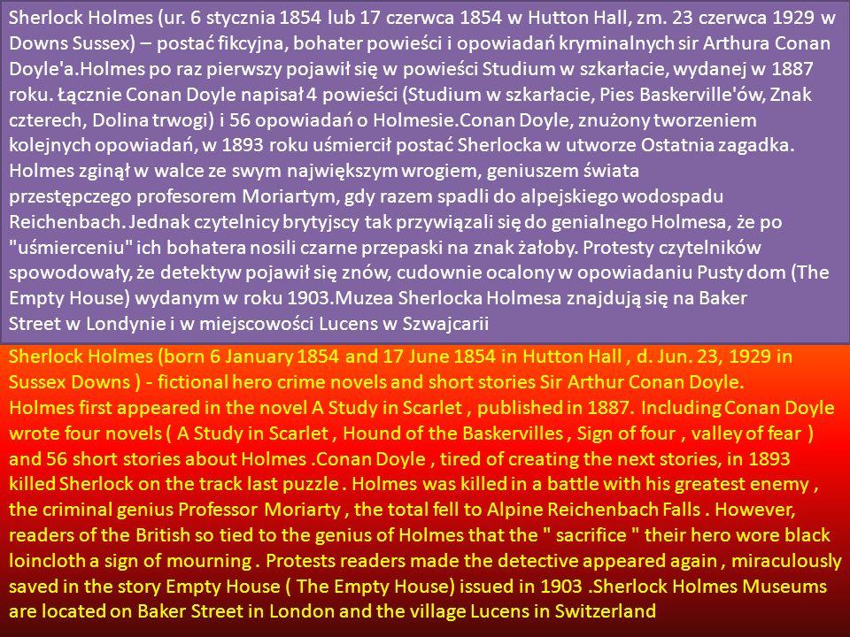 Sherlock Holmes (ur. 6 stycznia 1854 lub 17 czerwca 1854 w Hutton Hall, zm. 23 czerwca 1929 w Downs Sussex) – postać fikcyjna, bohater powieści i opowiadań kryminalnych sir Arthura Conan Doyle a.Holmes po raz pierwszy pojawił się w powieści Studium w szkarłacie, wydanej w 1887 roku. Łącznie Conan Doyle napisał 4 powieści (Studium w szkarłacie, Pies Baskerville ów, Znak czterech, Dolina trwogi) i 56 opowiadań o Holmesie.Conan Doyle, znużony tworzeniem kolejnych opowiadań, w 1893 roku uśmiercił postać Sherlocka w utworze Ostatnia zagadka. Holmes zginął w walce ze swym największym wrogiem, geniuszem świata przestępczego profesorem Moriartym, gdy razem spadli do alpejskiego wodospadu Reichenbach. Jednak czytelnicy brytyjscy tak przywiązali się do genialnego Holmesa, że po uśmierceniu ich bohatera nosili czarne przepaski na znak żałoby. Protesty czytelników spowodowały, że detektyw pojawił się znów, cudownie ocalony w opowiadaniu Pusty dom (The Empty House) wydanym w roku 1903.Muzea Sherlocka Holmesa znajdują się na Baker Street w Londynie i w miejscowości Lucens w Szwajcarii