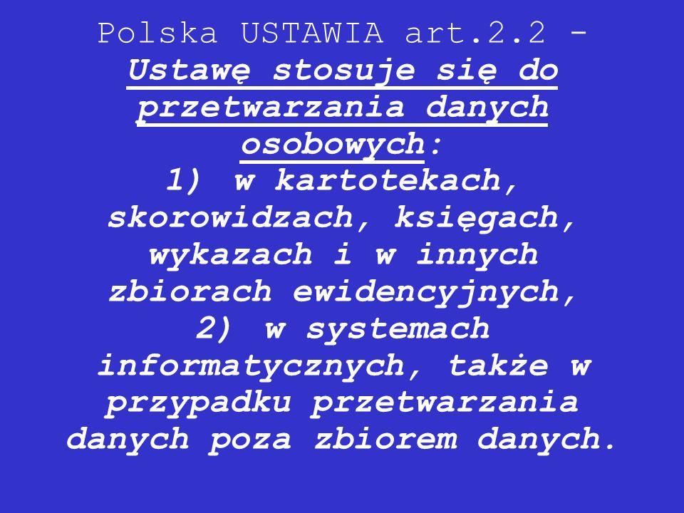 Polska USTAWIA art.2.2 - Ustawę stosuje się do przetwarzania danych osobowych: 1) w kartotekach, skorowidzach, księgach, wykazach i w innych zbiorach ewidencyjnych, 2) w systemach informatycznych, także w przypadku przetwarzania danych poza zbiorem danych.