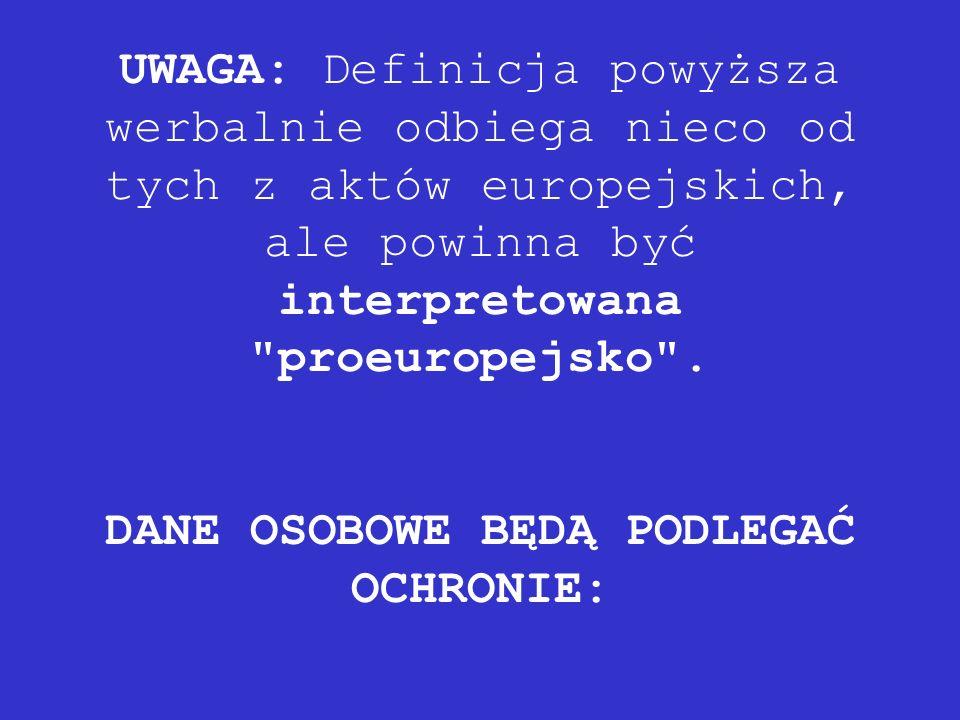 UWAGA: Definicja powyższa werbalnie odbiega nieco od tych z aktów europejskich, ale powinna być interpretowana proeuropejsko .