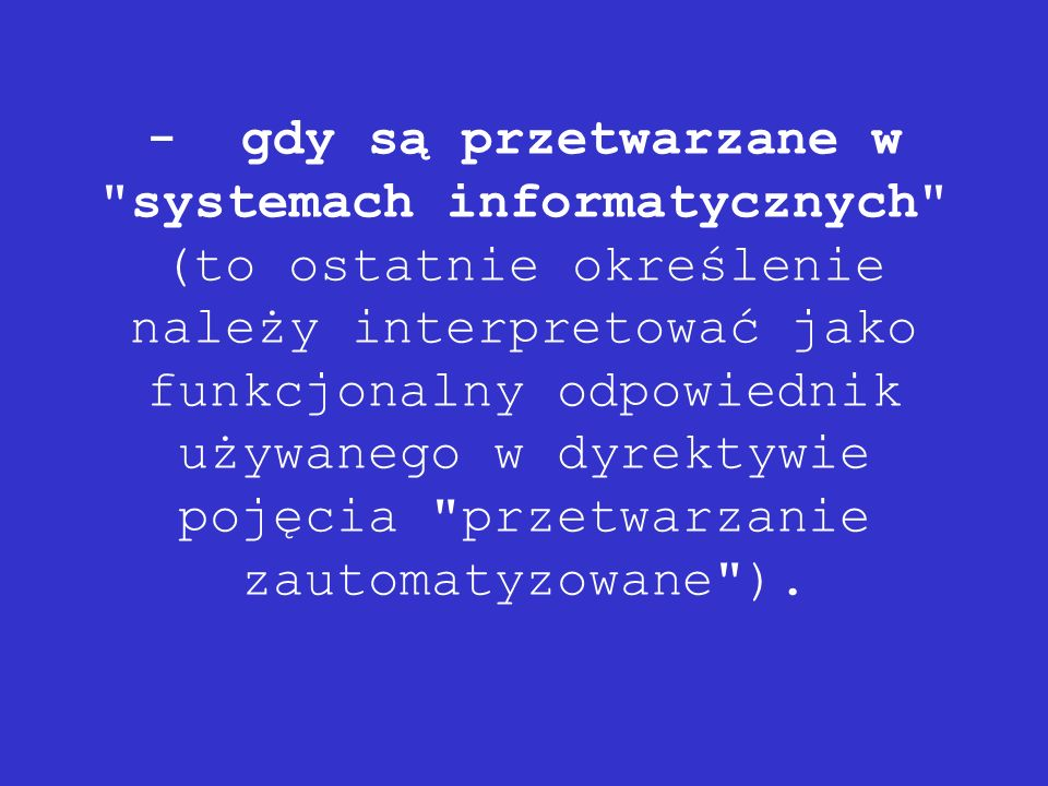 - gdy są przetwarzane w systemach informatycznych (to ostatnie określenie należy interpretować jako funkcjonalny odpowiednik używanego w dyrektywie pojęcia przetwarzanie zautomatyzowane ).