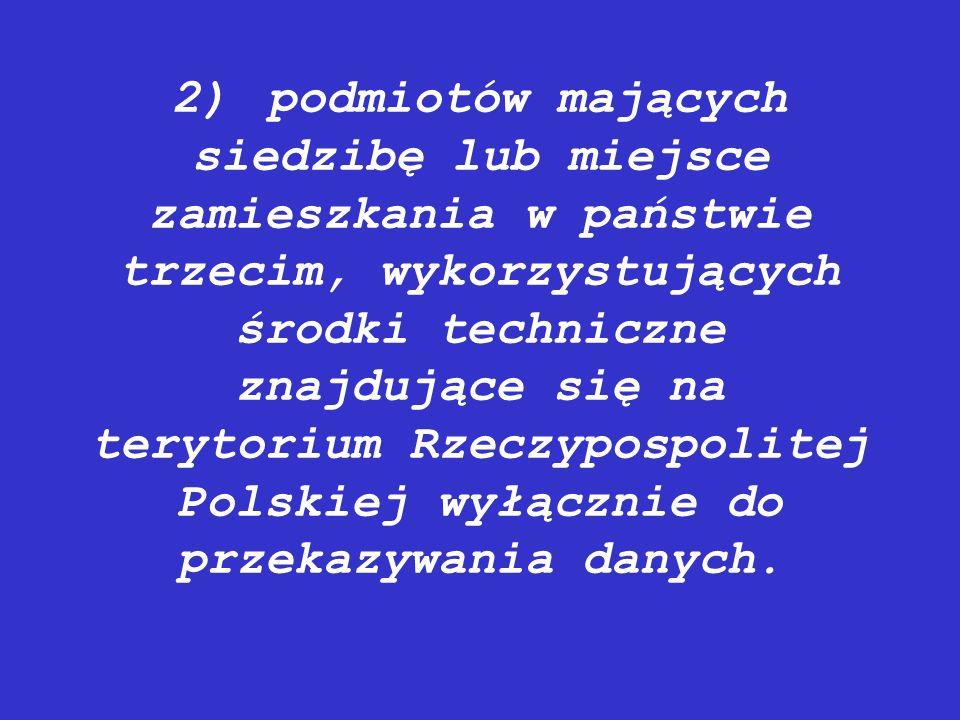 2) podmiotów mających siedzibę lub miejsce zamieszkania w państwie trzecim, wykorzystujących środki techniczne znajdujące się na terytorium Rzeczypospolitej Polskiej wyłącznie do przekazywania danych.