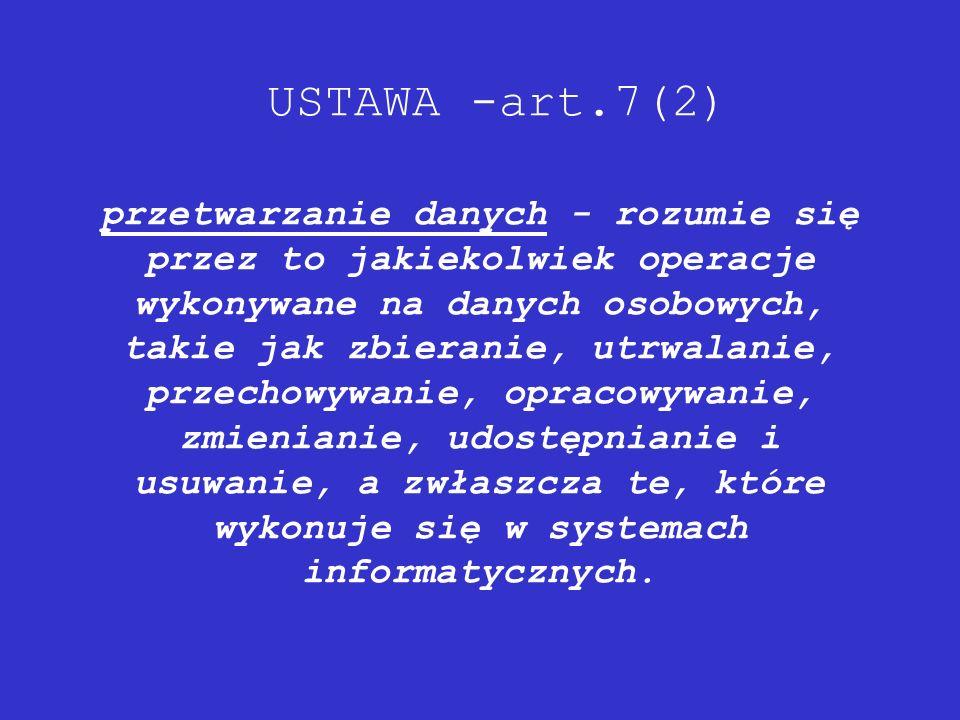 USTAWA -art.7(2) przetwarzanie danych - rozumie się przez to jakiekolwiek operacje wykonywane na danych osobowych, takie jak zbieranie, utrwalanie, przechowywanie, opracowywanie, zmienianie, udostępnianie i usuwanie, a zwłaszcza te, które wykonuje się w systemach informatycznych.