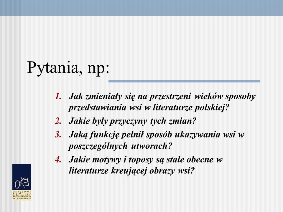 Pytania, np: Jak zmieniały się na przestrzeni wieków sposoby przedstawiania wsi w literaturze polskiej
