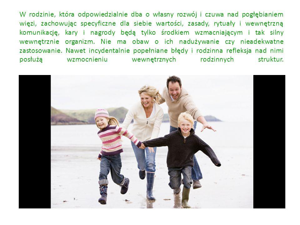 W rodzinie, która odpowiedzialnie dba o własny rozwój i czuwa nad pogłębianiem więzi, zachowując specyficzne dla siebie wartości, zasady, rytuały i wewnętrzną komunikację, kary i nagrody będą tylko środkiem wzmacniającym i tak silny wewnętrznie organizm.