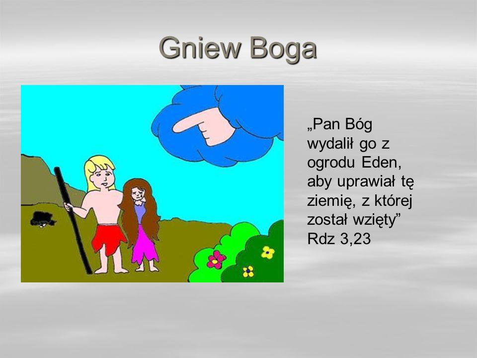 """Gniew Boga """"Pan Bóg wydalił go z ogrodu Eden, aby uprawiał tę ziemię, z której został wzięty Rdz 3,23."""