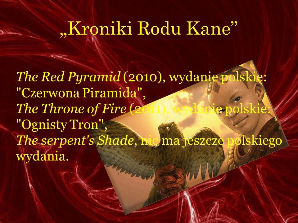 """""""Kroniki Rodu Kane The Red Pyramid (2010), wydanie polskie: Czerwona Piramida , The Throne of Fire (2011), wydanie polskie: Ognisty Tron ,"""