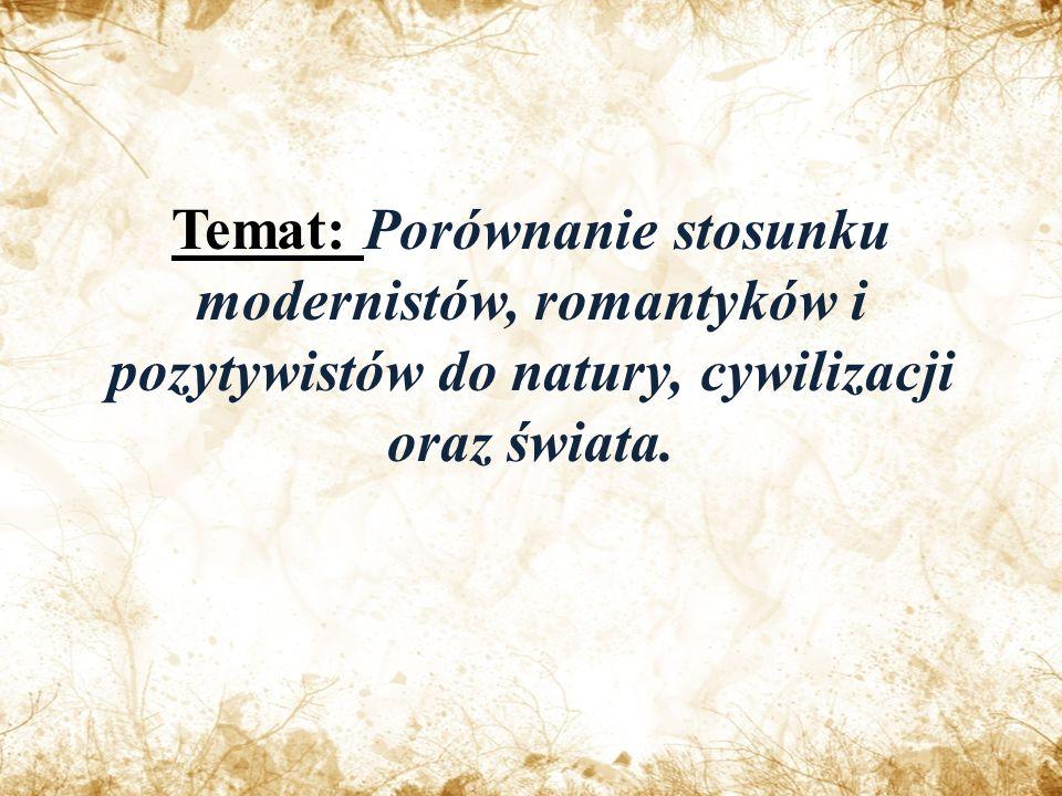 Temat: Porównanie stosunku modernistów, romantyków i pozytywistów do natury, cywilizacji oraz świata.