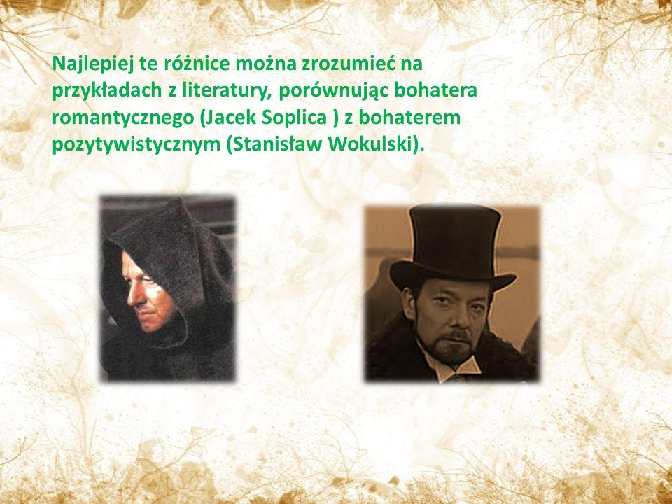 Najlepiej te różnice można zrozumieć na przykładach z literatury, porównując bohatera romantycznego (Jacek Soplica ) z bohaterem pozytywistycznym (Stanisław Wokulski).