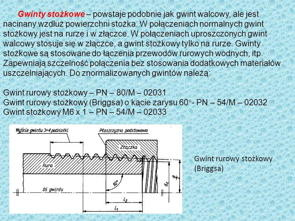 Gwinty stożkowe – powstaje podobnie jak gwint walcowy, ale jest nacinany wzdłuż powierzchni stożka. W połączeniach normalnych gwint stożkowy jest na rurze i w złączce. W połączeniach uproszczonych gwint walcowy stosuje się w złączce, a gwint stożkowy tylko na rurze. Gwinty stożkowe są stosowane do łączenia przewodów rurowych wodnych, itp. Zapewniają szczelność połączenia bez stosowania dodatkowych materiałów uszczelniających. Do znormalizowanych gwintów należą: Gwint rurowy stożkowy – PN – 80/M – 02031 Gwint rurowy stożkowy (Briggsa) o kącie zarysu 60- PN – 54/M – 02032 Gwint stożkowy M6 x 1 – PN – 54/M – 02033