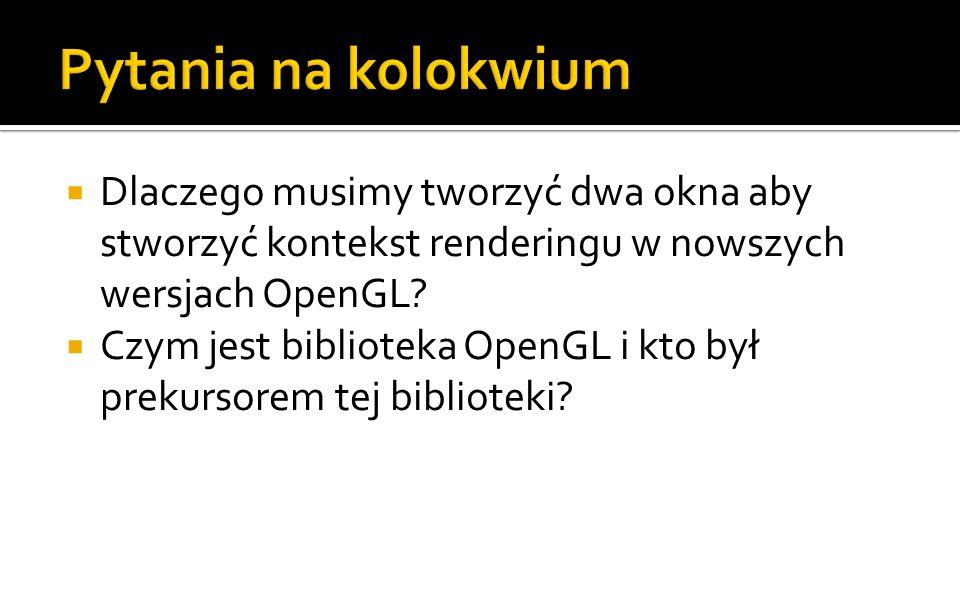 Pytania na kolokwium Dlaczego musimy tworzyć dwa okna aby stworzyć kontekst renderingu w nowszych wersjach OpenGL