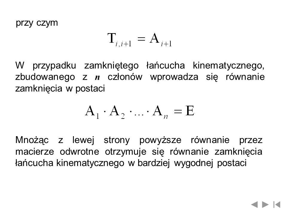 przy czym W przypadku zamkniętego łańcucha kinematycznego, zbudowanego z n członów wprowadza się równanie zamknięcia w postaci.