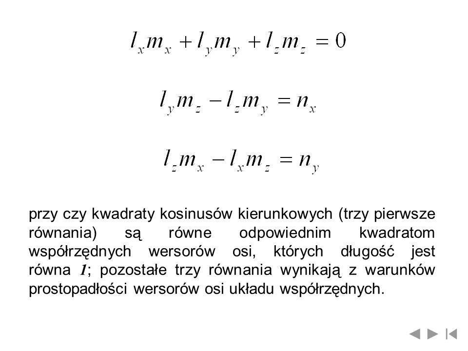 przy czy kwadraty kosinusów kierunkowych (trzy pierwsze równania) są równe odpowiednim kwadratom współrzędnych wersorów osi, których długość jest równa 1; pozostałe trzy równania wynikają z warunków prostopadłości wersorów osi układu współrzędnych.