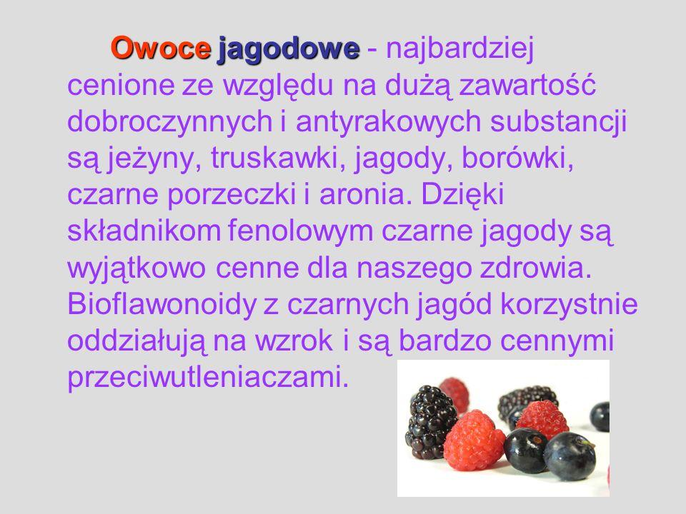 Owoce jagodowe - najbardziej cenione ze względu na dużą zawartość dobroczynnych i antyrakowych substancji są jeżyny, truskawki, jagody, borówki, czarne porzeczki i aronia.