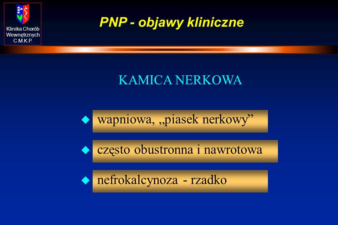 """PNP - objawy kliniczne KAMICA NERKOWA. wapniowa, """"piasek nerkowy często obustronna i nawrotowa."""