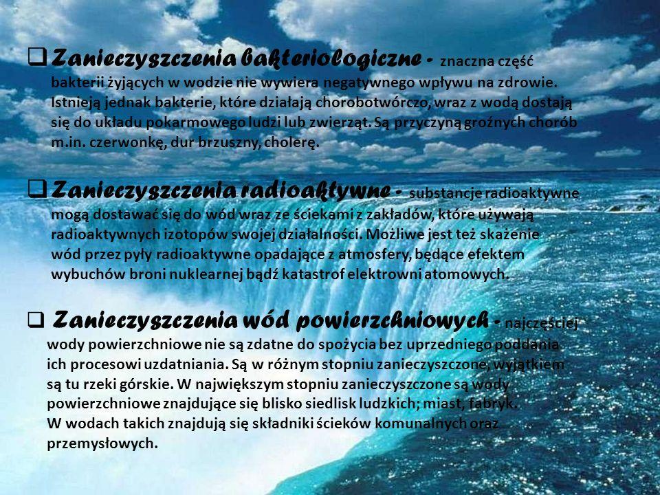 Zanieczyszczenia bakteriologiczne - znaczna część bakterii żyjących w wodzie nie wywiera negatywnego wpływu na zdrowie. Istnieją jednak bakterie, które działają chorobotwórczo, wraz z wodą dostają się do układu pokarmowego ludzi lub zwierząt. Są przyczyną groźnych chorób m.in. czerwonkę, dur brzuszny, cholerę.