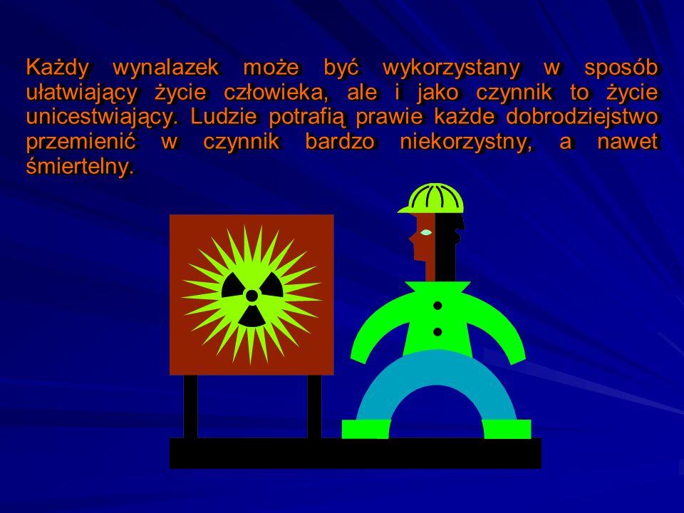 Każdy wynalazek może być wykorzystany w sposób ułatwiający życie człowieka, ale i jako czynnik to życie unicestwiający.