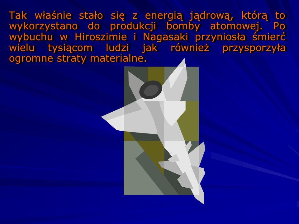 Tak właśnie stało się z energią jądrową, którą to wykorzystano do produkcji bomby atomowej.