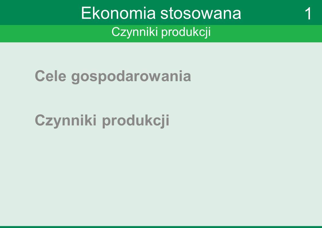 Ekonomia stosowana 1 Cele gospodarowania Czynniki produkcji