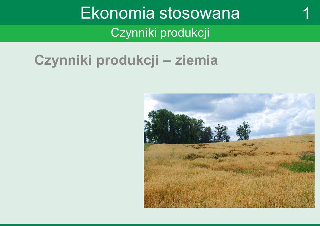 Ekonomia stosowana 1 Czynniki produkcji – ziemia Czynniki produkcji