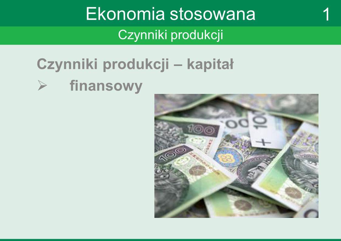 Ekonomia stosowana 1 Czynniki produkcji – kapitał finansowy