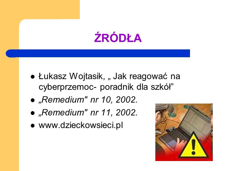 """ŹRÓDŁA Łukasz Wojtasik, """" Jak reagować na cyberprzemoc- poradnik dla szkół """"Remedium nr 10, 2002."""