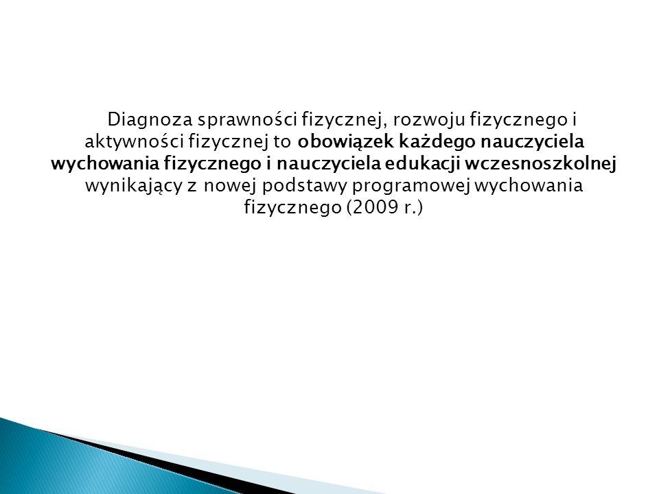 Diagnoza sprawności fizycznej, rozwoju fizycznego i aktywności fizycznej to obowiązek każdego nauczyciela wychowania fizycznego i nauczyciela edukacji wczesnoszkolnej wynikający z nowej podstawy programowej wychowania fizycznego (2009 r.)