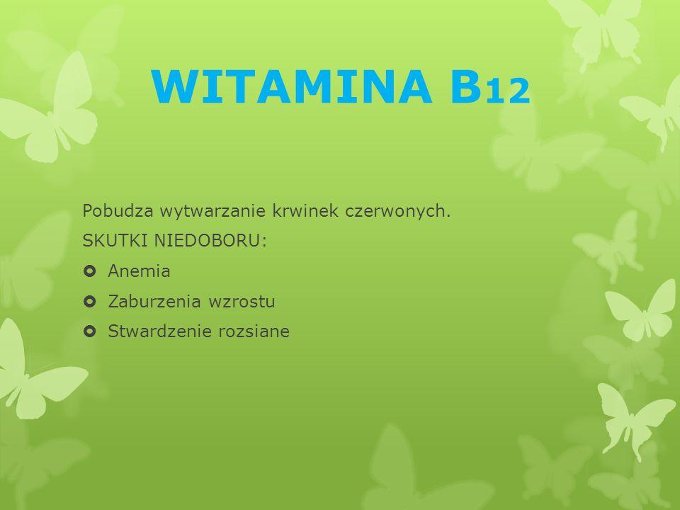 WITAMINA B12 Pobudza wytwarzanie krwinek czerwonych. SKUTKI NIEDOBORU: