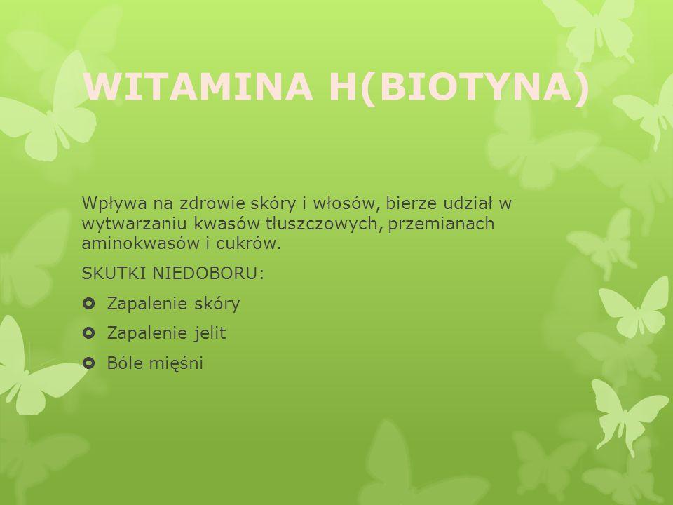WITAMINA H(BIOTYNA) Wpływa na zdrowie skóry i włosów, bierze udział w wytwarzaniu kwasów tłuszczowych, przemianach aminokwasów i cukrów.