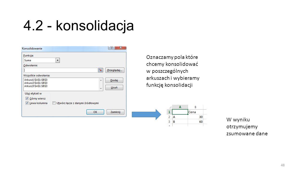 4.2 - konsolidacja Oznaczamy pola które chcemy konsolidować w poszczególnych arkuszach i wybieramy funkcję konsolidacji.