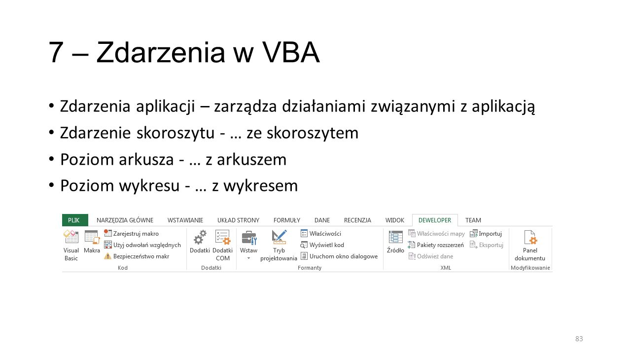 7 – Zdarzenia w VBA Zdarzenia aplikacji – zarządza działaniami związanymi z aplikacją. Zdarzenie skoroszytu - … ze skoroszytem.