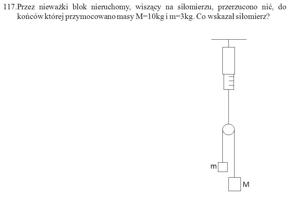 117.Przez nieważki blok nieruchomy, wiszący na siłomierzu, przerzucono nić, do końców której przymocowano masy M=10kg i m=3kg. Co wskazał siłomierz