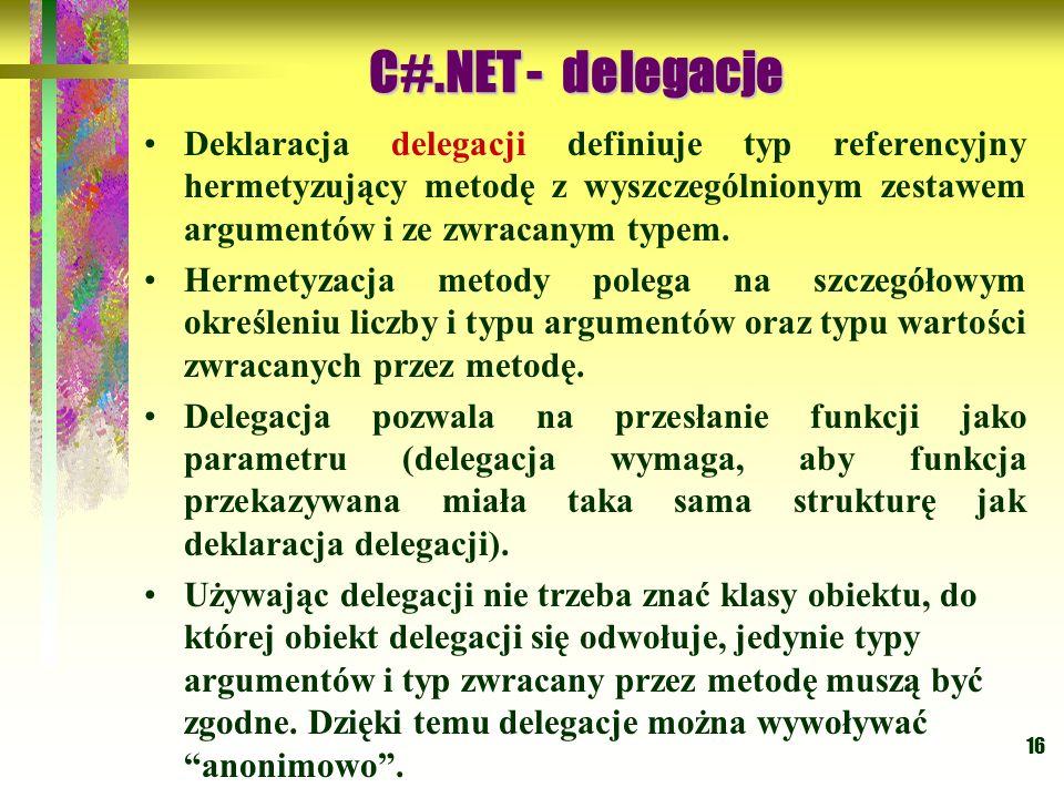 C#.NET - delegacje Deklaracja delegacji definiuje typ referencyjny hermetyzujący metodę z wyszczególnionym zestawem argumentów i ze zwracanym typem.