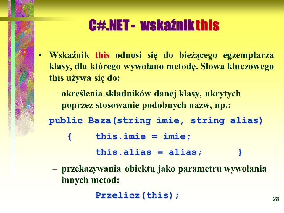 C#.NET - wskaźnik this Wskaźnik this odnosi się do bieżącego egzemplarza klasy, dla którego wywołano metodę. Słowa kluczowego this używa się do: