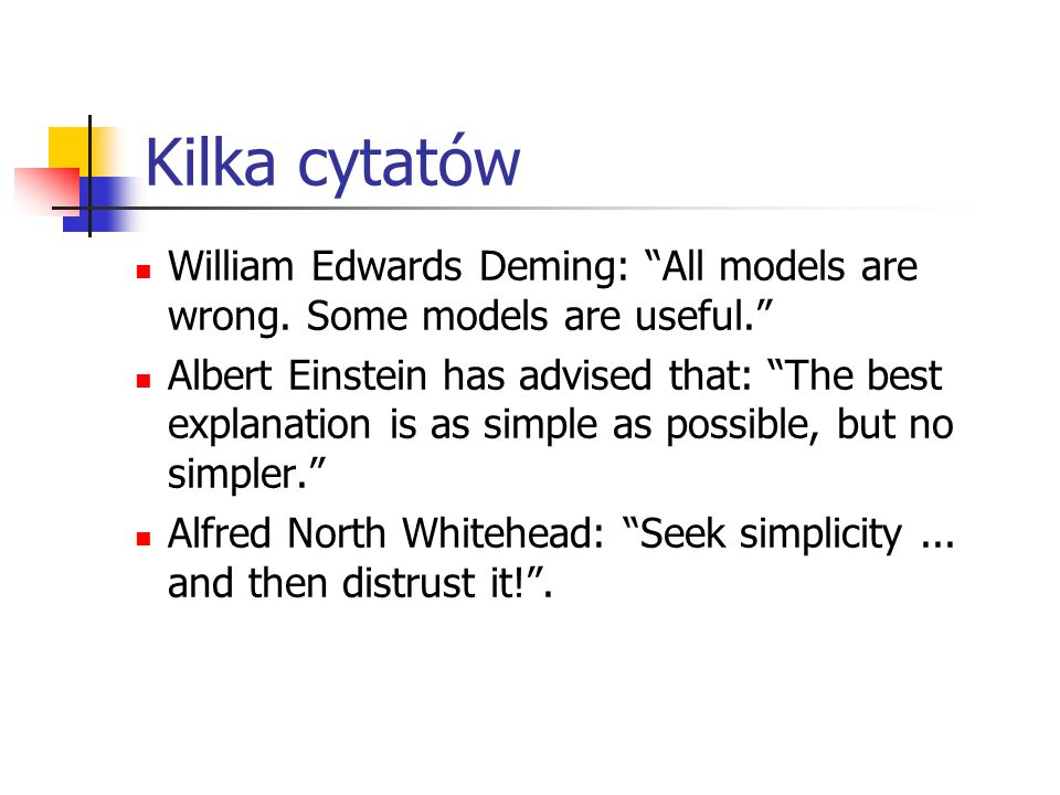 Kilka cytatów William Edwards Deming: All models are wrong. Some models are useful.