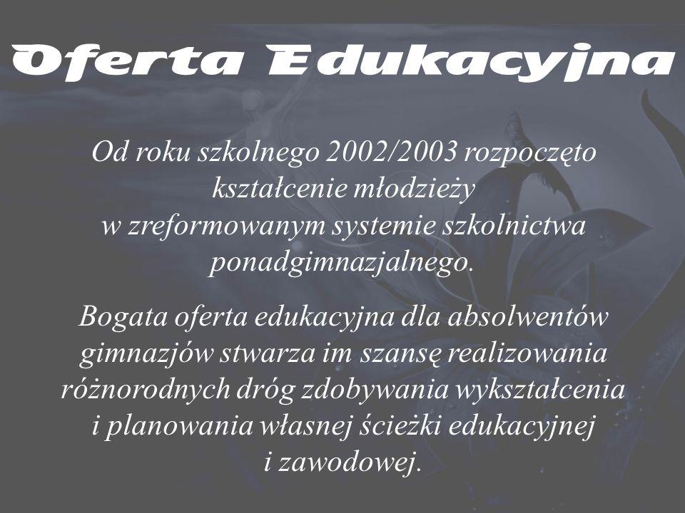 Oferta Edukacyjna Od roku szkolnego 2002/2003 rozpoczęto kształcenie młodzieży w zreformowanym systemie szkolnictwa ponadgimnazjalnego.