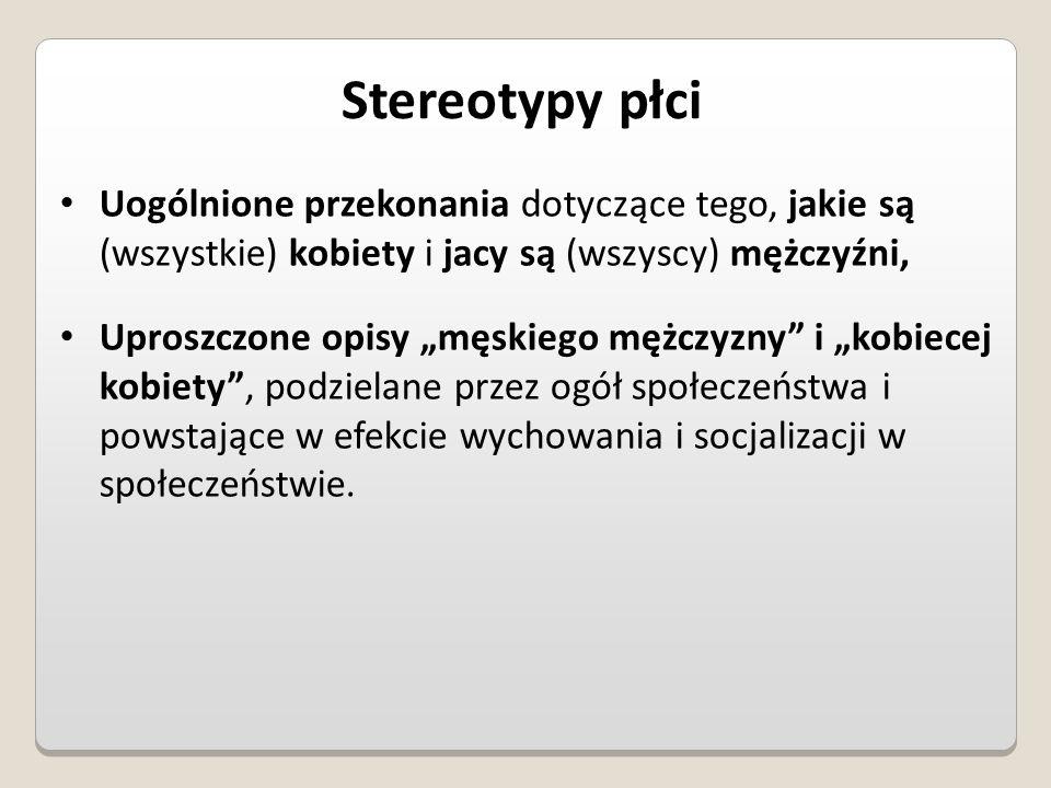 Stereotypy płci Uogólnione przekonania dotyczące tego, jakie są (wszystkie) kobiety i jacy są (wszyscy) mężczyźni,