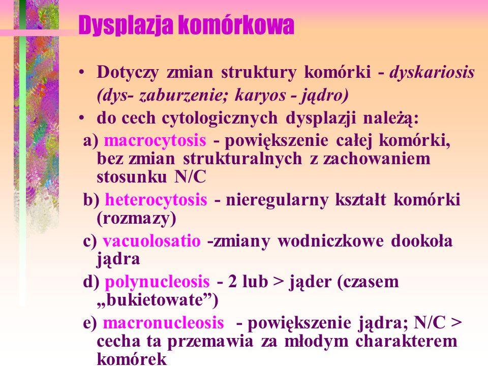Dysplazja komórkowa Dotyczy zmian struktury komórki - dyskariosis (dys- zaburzenie; karyos - jądro)