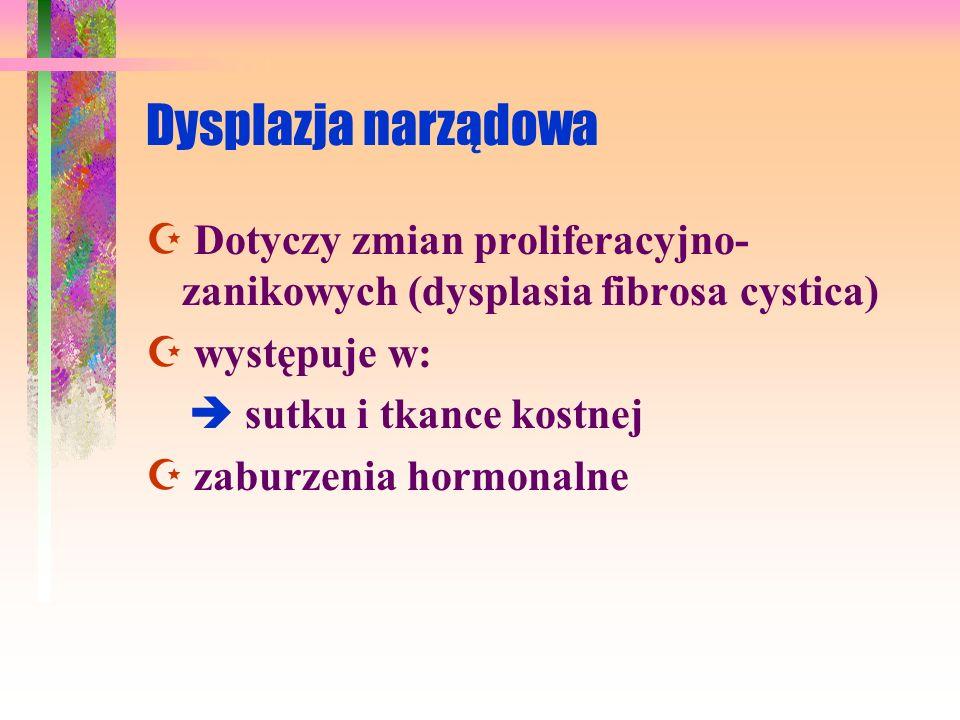 Dysplazja narządowa  Dotyczy zmian proliferacyjno-zanikowych (dysplasia fibrosa cystica)  występuje w: