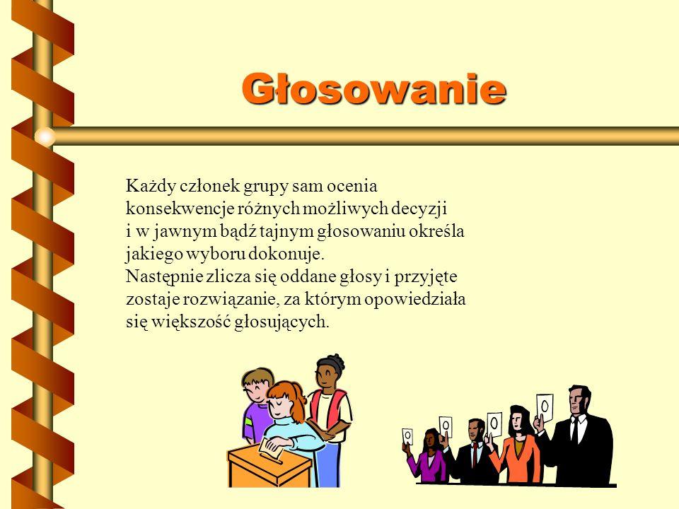 Głosowanie Każdy członek grupy sam ocenia konsekwencje różnych możliwych decyzji. i w jawnym bądź tajnym głosowaniu określa jakiego wyboru dokonuje.