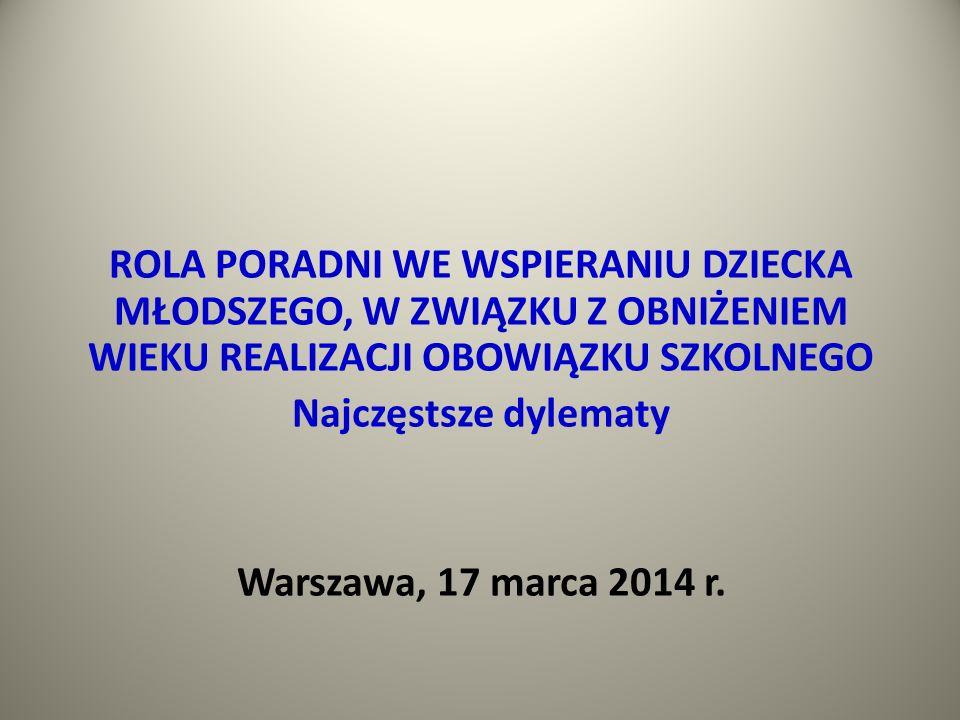 ROLA PORADNI WE WSPIERANIU DZIECKA MŁODSZEGO, W ZWIĄZKU Z OBNIŻENIEM WIEKU REALIZACJI OBOWIĄZKU SZKOLNEGO Najczęstsze dylematy Warszawa, 17 marca 2014 r.