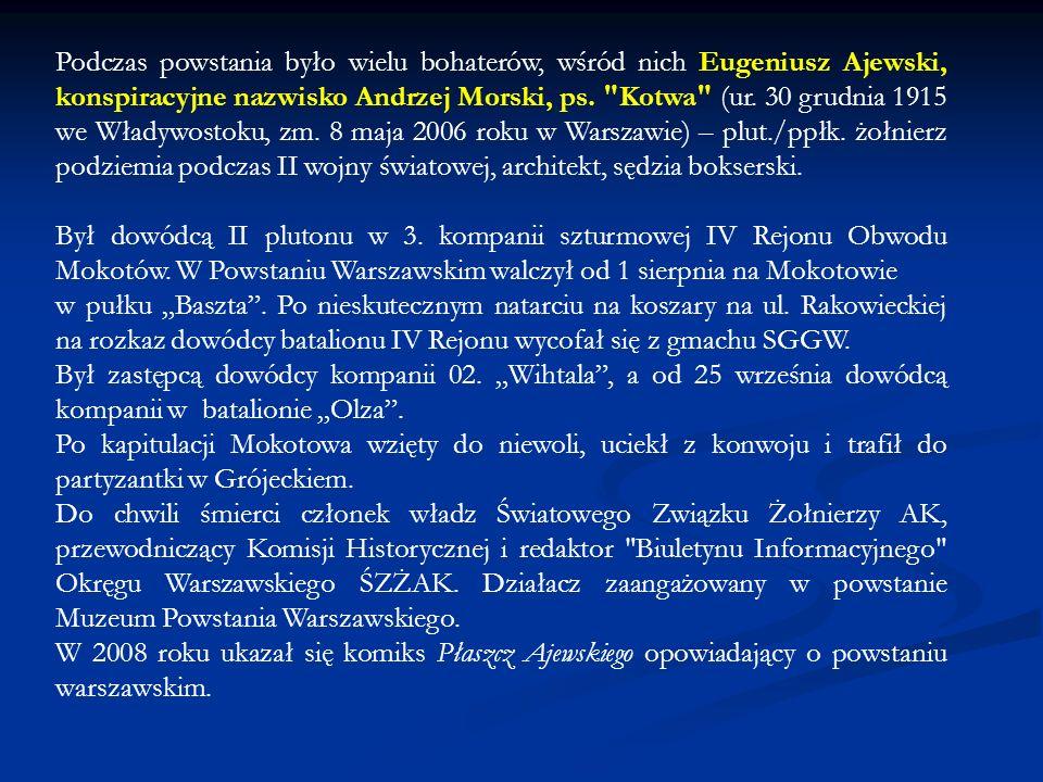 Podczas powstania było wielu bohaterów, wśród nich Eugeniusz Ajewski, konspiracyjne nazwisko Andrzej Morski, ps. Kotwa (ur. 30 grudnia 1915 we Władywostoku, zm. 8 maja 2006 roku w Warszawie) – plut./ppłk. żołnierz podziemia podczas II wojny światowej, architekt, sędzia bokserski.