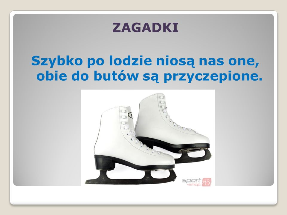 ZAGADKI Szybko po lodzie niosą nas one, obie do butów są przyczepione.