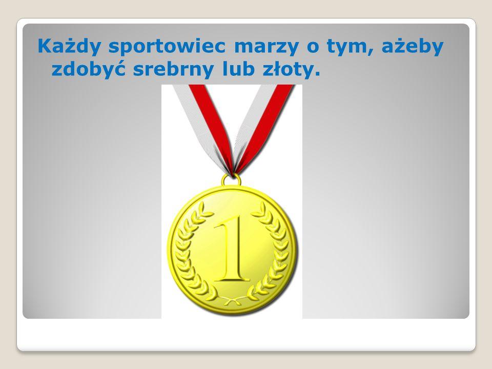 Każdy sportowiec marzy o tym, ażeby zdobyć srebrny lub złoty.