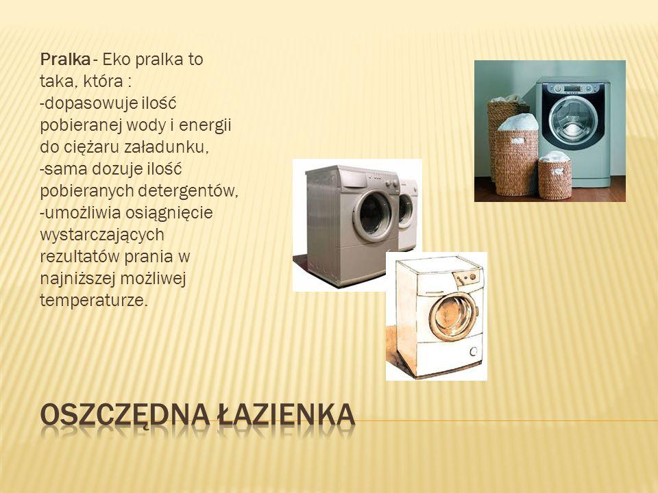 Pralka - Eko pralka to taka, która : -dopasowuje ilość pobieranej wody i energii do ciężaru załadunku, -sama dozuje ilość pobieranych detergentów, -umożliwia osiągnięcie wystarczających rezultatów prania w najniższej możliwej temperaturze.