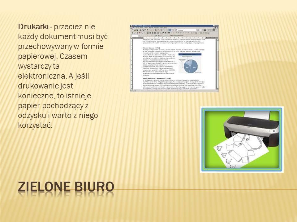 Drukarki - przecież nie każdy dokument musi być przechowywany w formie papierowej. Czasem wystarczy ta elektroniczna. A jeśli drukowanie jest konieczne, to istnieje papier pochodzący z odzysku i warto z niego korzystać.