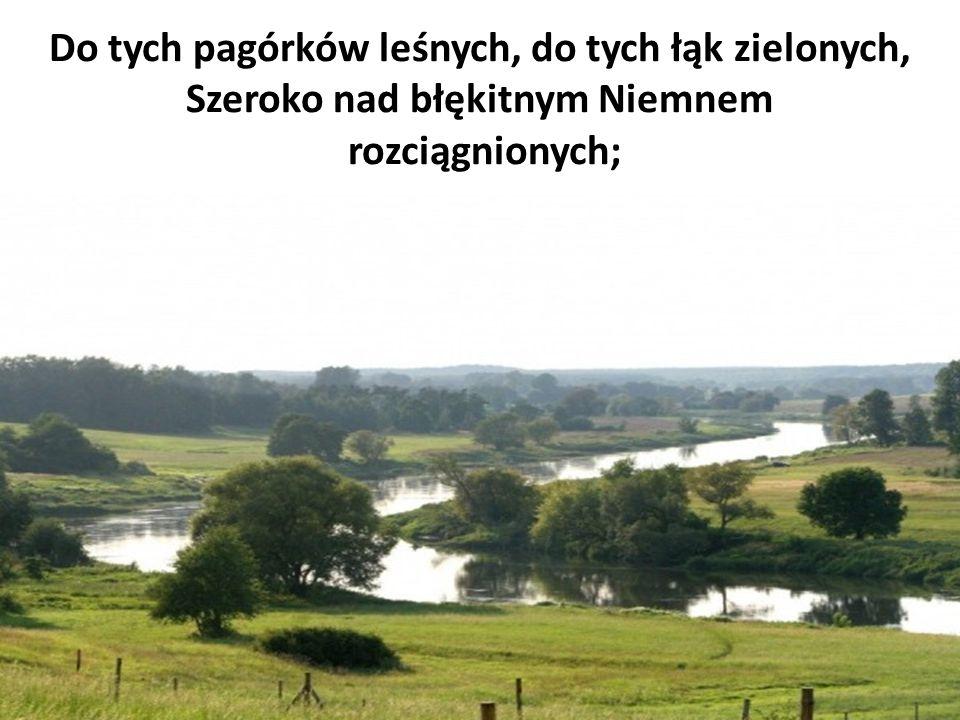 Do tych pagórków leśnych, do tych łąk zielonych, Szeroko nad błękitnym Niemnem rozciągnionych;