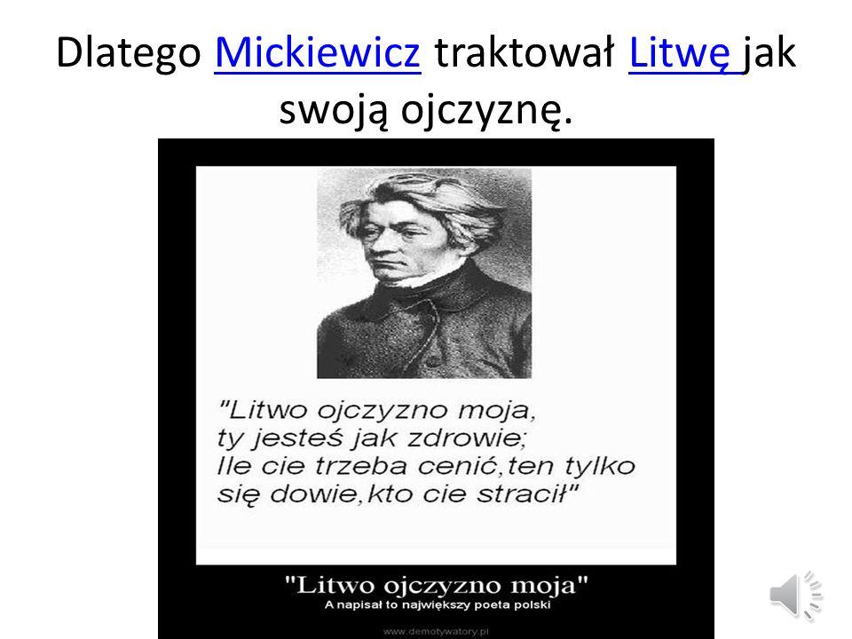 Dlatego Mickiewicz traktował Litwę jak swoją ojczyznę.