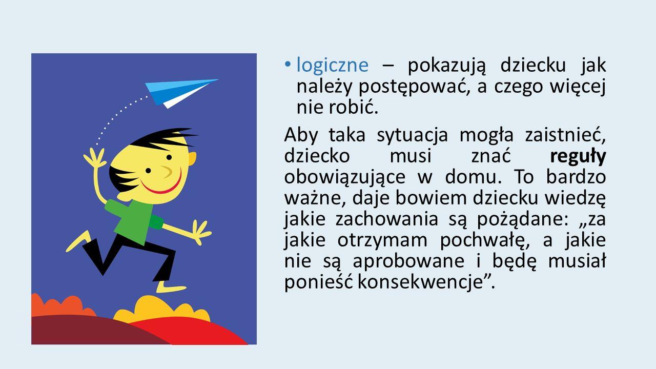 logiczne – pokazują dziecku jak należy postępować, a czego więcej nie robić.