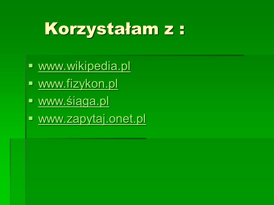 Korzystałam z : www.wikipedia.pl www.fizykon.pl www.śiąga.pl
