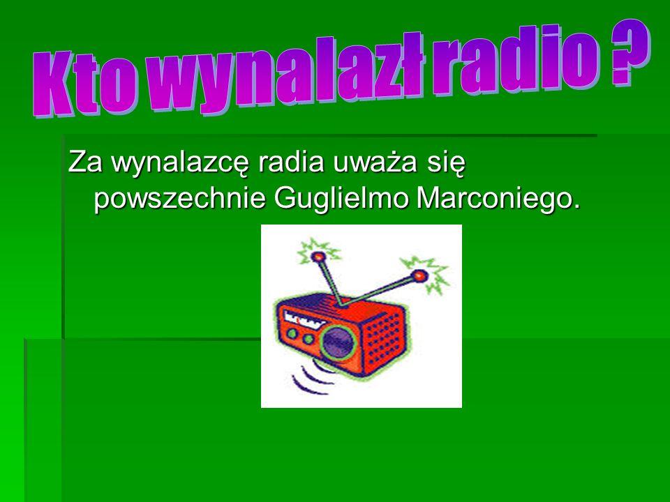 Kto wynalazł radio Za wynalazcę radia uważa się powszechnie Guglielmo Marconiego.
